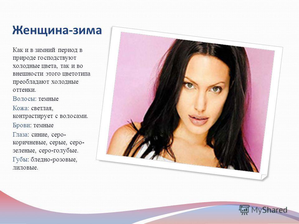 Женщина-зима Как и в зимний период в природе господствуют холодные цвета, так и во внешности этого цветотипа преобладают холодные оттенки. Волосы: темные Кожа: светлая, контрастирует с волосами. Брови: темные Глаза: синие, серо- коричневые, серые, се