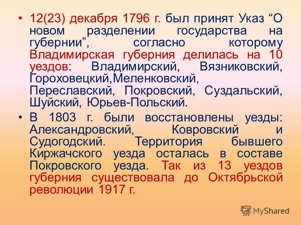 12(23) декабря 1796 г. был принят Указ О новом разделении государства на губернии, согласно которому Владимирская губерния делилась на 10 уездов: Владимирский, Вязниковский, Гороховецкий,Меленковский, Переславский, Покровский, Суздальский, Шуйский, Ю
