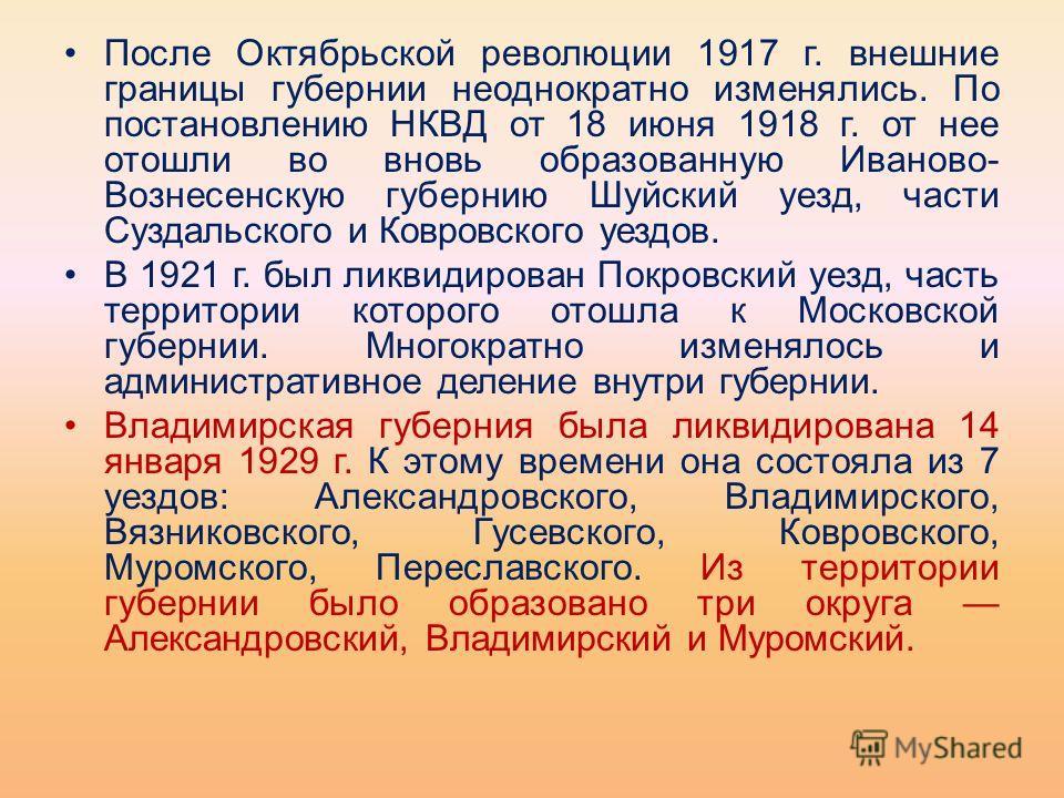 После Октябрьской революции 1917 г. внешние границы губернии неоднократно изменялись. По постановлению НКВД от 18 июня 1918 г. от нее отошли во вновь образованную Иваново- Вознесенскую губернию Шуйский уезд, части Суздальского и Ковровского уездов. В
