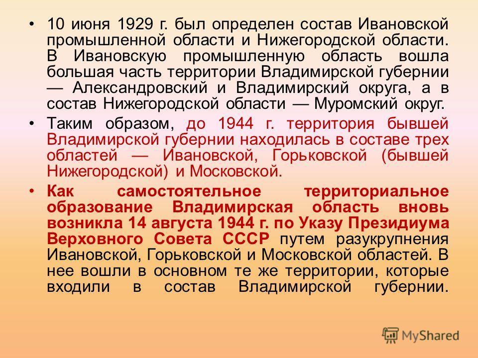10 июня 1929 г. был определен состав Ивановской промышленной области и Нижегородской области. В Ивановскую промышленную область вошла большая часть территории Владимирской губернии Александровский и Владимирский округа, а в состав Нижегородской облас