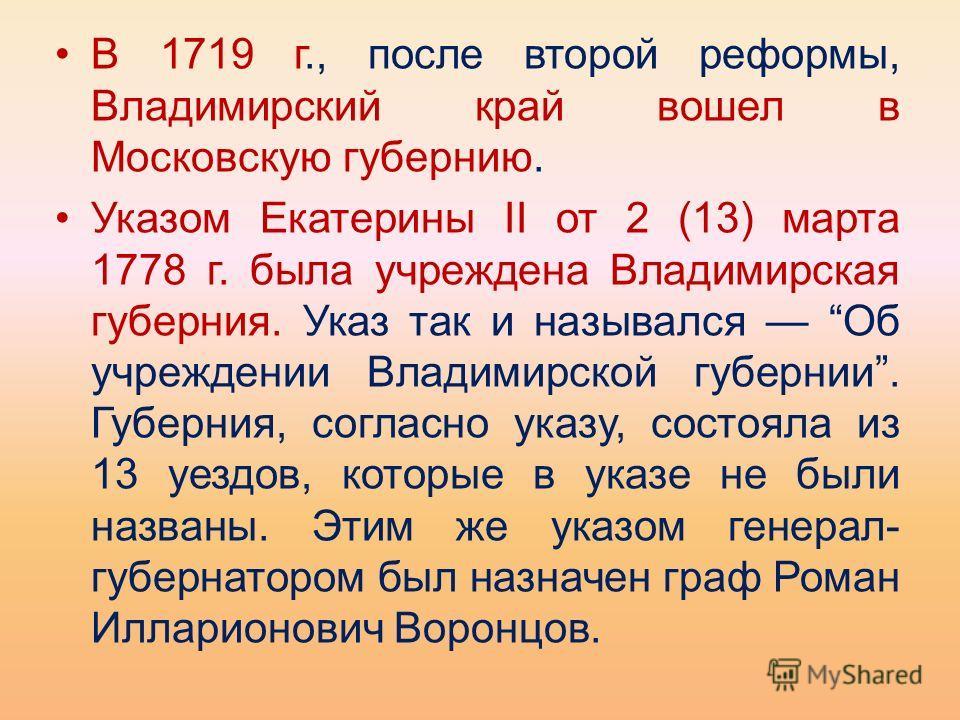 В 1719 г., после второй реформы, Владимирский край вошел в Московскую губернию. Указом Екатерины II от 2 (13) марта 1778 г. была учреждена Владимирская губерния. Указ так и назывался Об учреждении Владимирской губернии. Губерния, согласно указу, сост