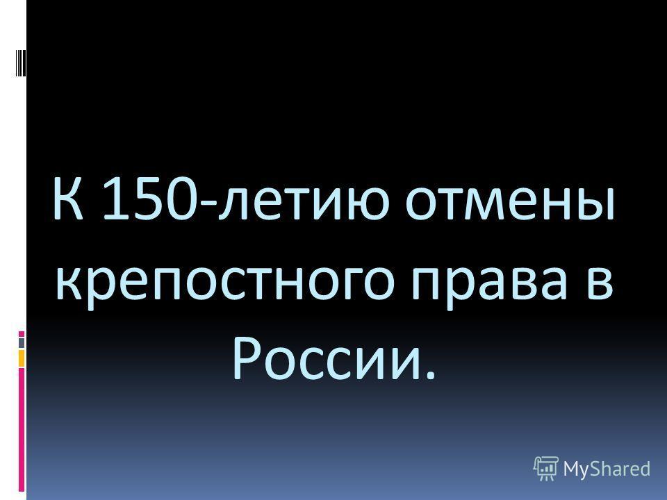 К 150-летию отмены крепостного права в России.