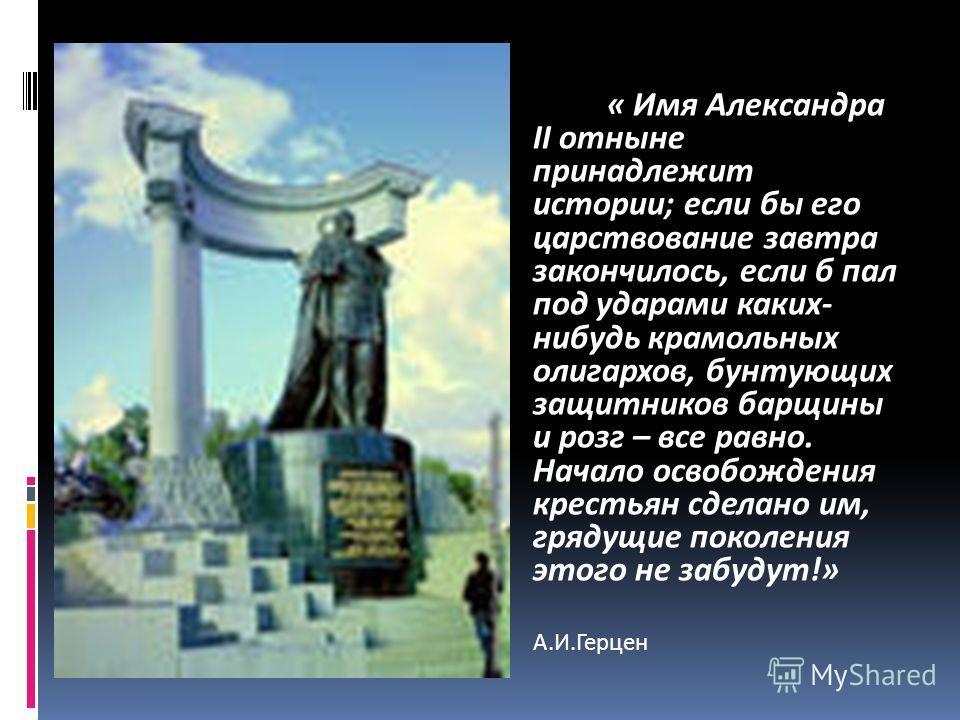 « Имя Александра II отныне принадлежит истории; если бы его царствование завтра закончилось, если б пал под ударами каких- нибудь крамольных олигархов, бунтующих защитников барщины и розг – все равно. Начало освобождения крестьян сделано им, грядущие