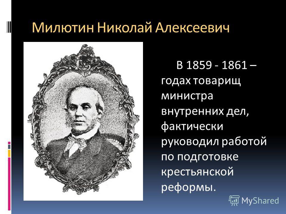 Милютин Николай Алексеевич В 1859 - 1861 – годах товарищ министра внутренних дел, фактически руководил работой по подготовке крестьянской реформы.