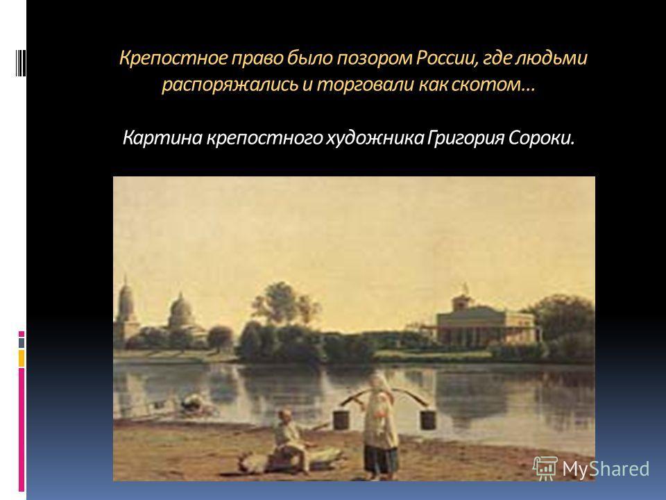 Крепостное право было позором России, где людьми распоряжались и торговали как скотом… Картина крепостного художника Григория Сороки.