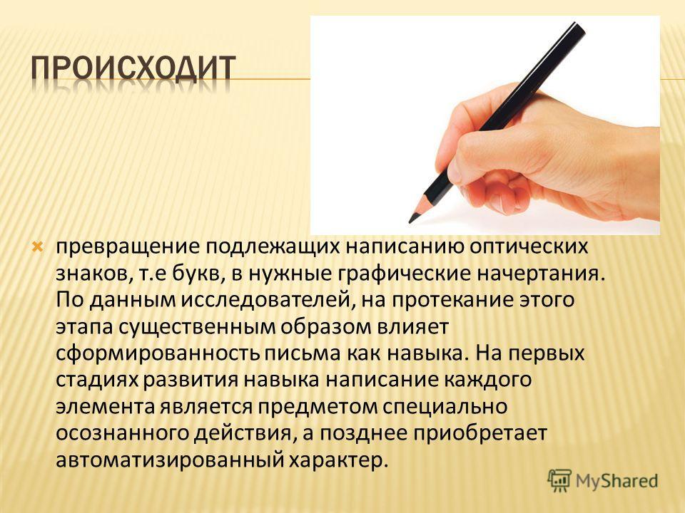 превращение подлежащих написанию оптических знаков, т.е букв, в нужные графические начертания. По данным исследователей, на протекание этого этапа существенным образом влияет сформированность письма как навыка. На первых стадиях развития навыка напис