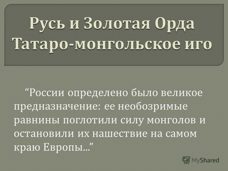 России определено было великое предназначение : ее необозримые равнины поглотили силу монголов и остановили их нашествие на самом краю Европы...