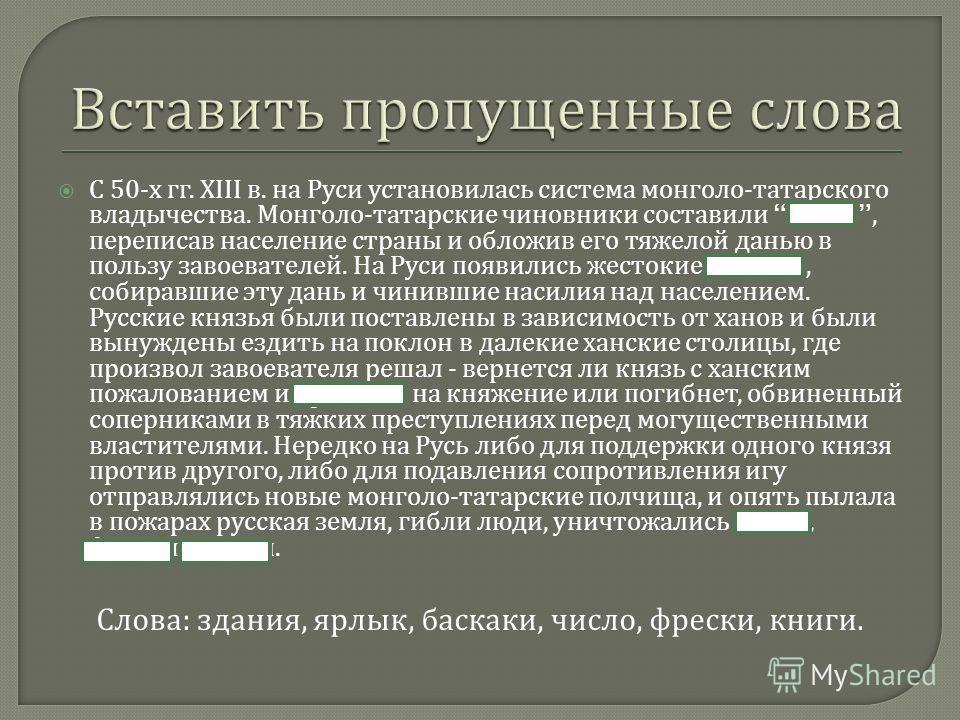 С 50- х гг. XIII в. на Руси установилась система монголо - татарского владычества. Монголо - татарские чиновники составили число, переписав население страны и обложив его тяжелой данью в пользу завоевателей. На Руси появились жестокие баскаки, собира
