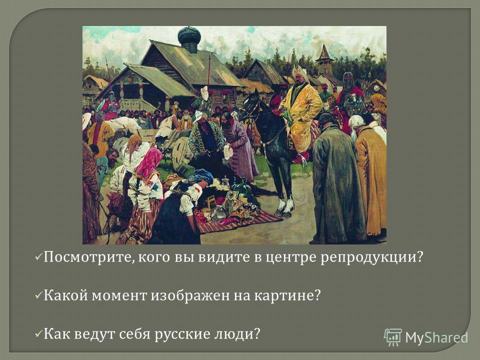 Посмотрите, кого вы видите в центре репродукции ? Какой момент изображен на картине ? Как ведут себя русские люди ?