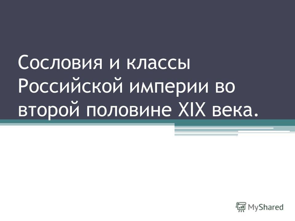 Сословия и классы Российской империи во второй половине ХIХ века.