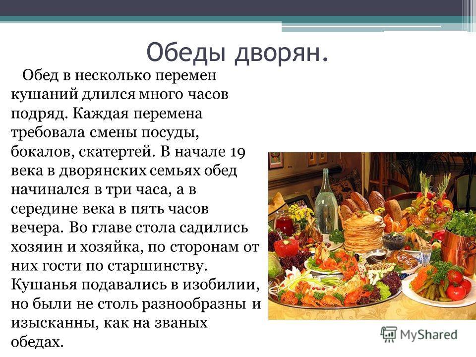 Обеды дворян. Обед в несколько перемен кушаний длился много часов подряд. Каждая перемена требовала смены посуды, бокалов, скатертей. В начале 19 века в дворянских семьях обед начинался в три часа, а в середине века в пять часов вечера. Во главе стол