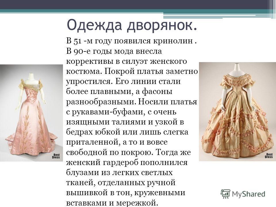 Одежда дворянок. В 51 -м году появился кринолин. В 90-е годы мода внесла коррективы в силуэт женского костюма. Покрой платья заметно упростился. Его линии стали более плавными, а фасоны разнообразными. Носили платья с рукавами-буфами, с очень изящным