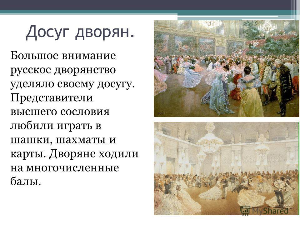Досуг дворян. Большое внимание русское дворянство уделяло своему досугу. Представители высшего сословия любили играть в шашки, шахматы и карты. Дворяне ходили на многочисленные балы.