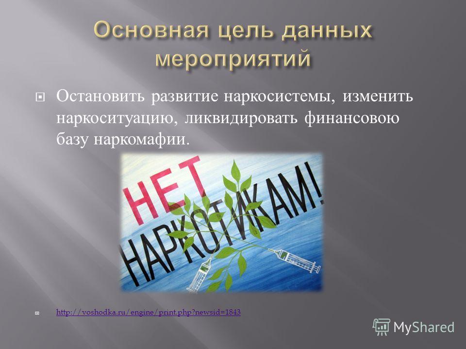 Остановить развитие наркосистемы, изменить наркоситуацию, ликвидировать финансовою базу наркомафии. http://voshodka.ru/engine/print.php?newsid=1843