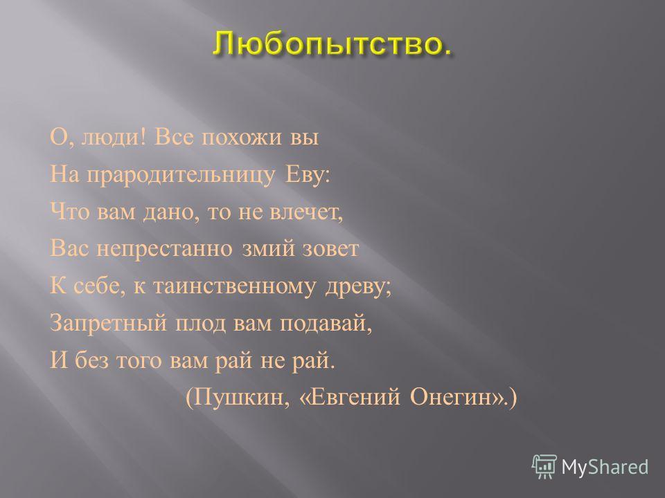 О, люди ! Все похожи вы На прародительницу Еву : Что вам дано, то не влечет, Вас непрестанно змий зовет К себе, к таинственному древу ; Запретный плод вам подавай, И без того вам рай не рай. ( Пушкин, « Евгений Онегин ».)