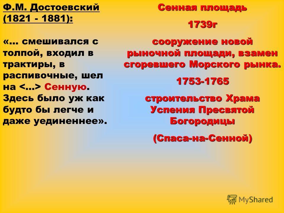 Ф.М. Достоевский (1821 - 1881): «… смешивался с толпой, входил в трактиры, в распивочные, шел на Сенную. Здесь было уж как будто бы легче и даже уединеннее». Сенная площадь 1739г сооружение новой рыночной площади, взамен сгоревшего Морского рынка. 17