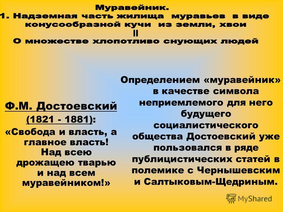 Определением «муравейник» в качестве символа неприемлемого для него будущего социалистического общества Достоевский уже пользовался в ряде публицистических статей в полемике с Чернышевским и Салтыковым-Щедриным. Ф.М. Достоевский (1821 - 1881): «Свобо