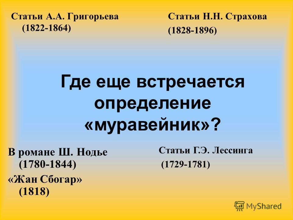 Статьи А.А. Григорьева (1822-1864) Статьи Н.Н. Страхова (1828-1896) В романе Ш. Нодье (1780-1844) «Жан Сбогар» (1818) Где еще встречается определение «муравейник»? Статьи Г.Э. Лессинга (1729-1781)