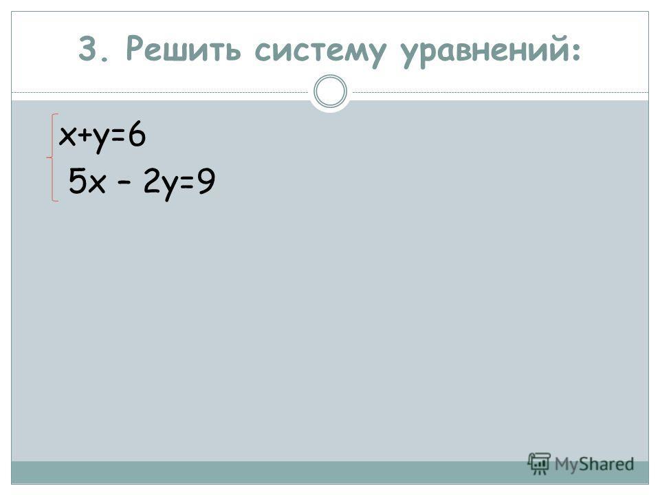 3. Решить систему уравнений : х+у=6 5х – 2у=9