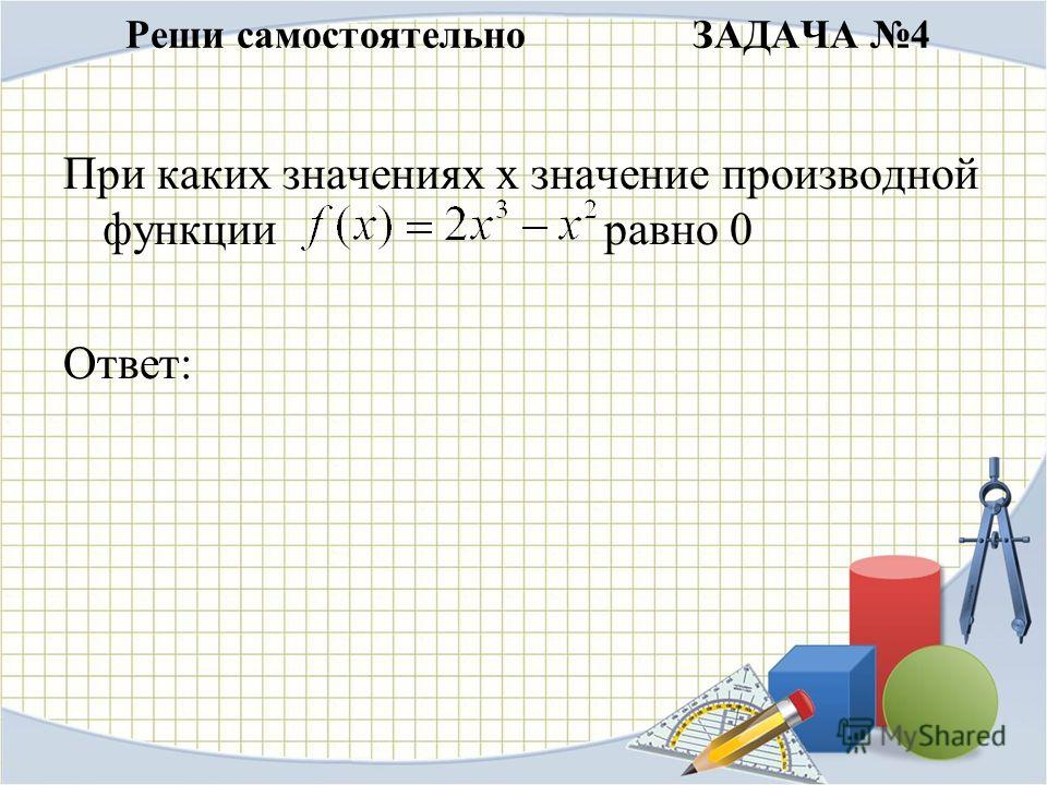 Реши самостоятельно ЗАДАЧА 4 При каких значениях х значение производной функции равно 0 Ответ: