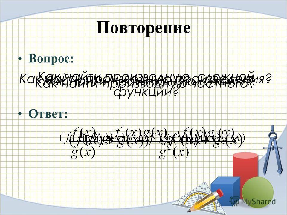 Повторение Вопрос: Ответ: Как найти производную суммы? Как найти производную произведения? Как найти производную сложной функции? Как найти производную частного?