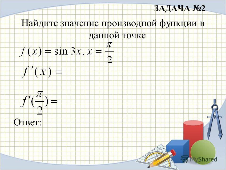 ЗАДАЧА 2 Найдите значение производной функции в данной точке Ответ: