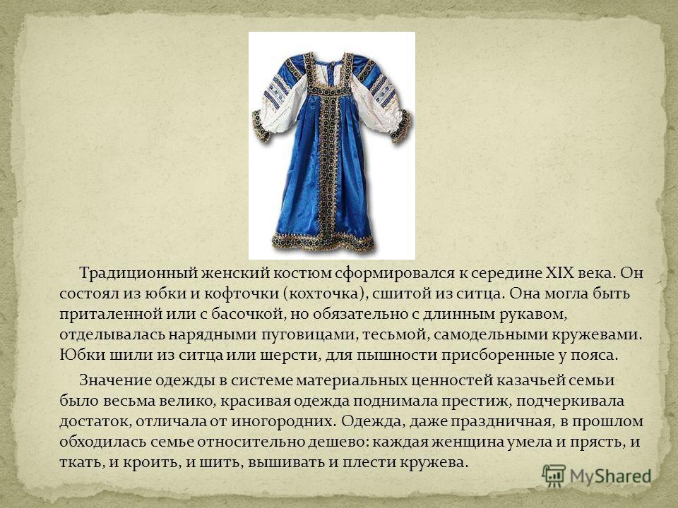 Традиционный женский костюм сформировался к середине XIX века. Он состоял из юбки и кофточки (кохточка), сшитой из ситца. Она могла быть приталенной или с басочкой, но обязательно с длинным рукавом, отделывалась нарядными пуговицами, тесьмой, самодел