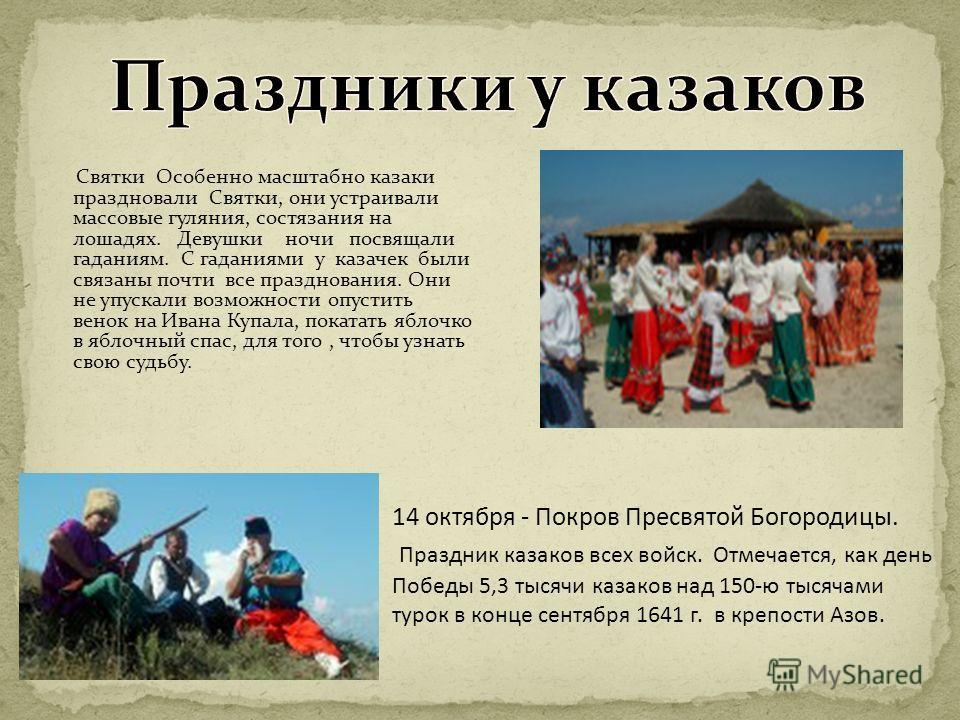 Святки Особенно масштабно казаки праздновали Святки, они устраивали массовые гуляния, состязания на лошадях. Девушки ночи посвящали гаданиям. С гаданиями у казачек были связаны почти все празднования. Они не упускали возможности опустить венок на Ива