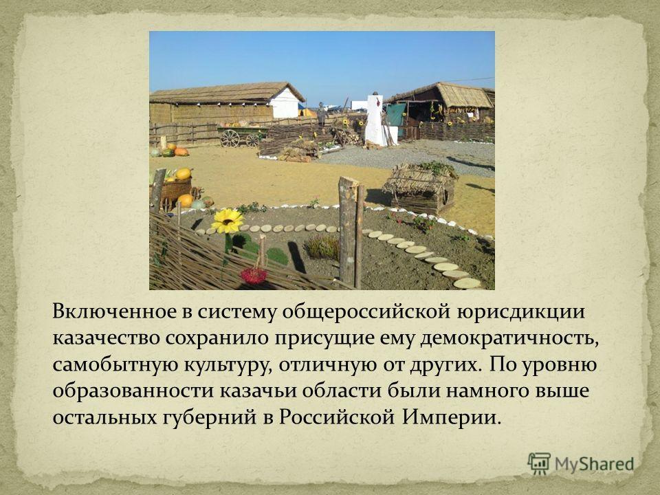 Включенное в систему общероссийской юрисдикции казачество сохранило присущие ему демократичность, самобытную культуру, отличную от других. По уровню образованности казачьи области были намного выше остальных губерний в Российской Империи.