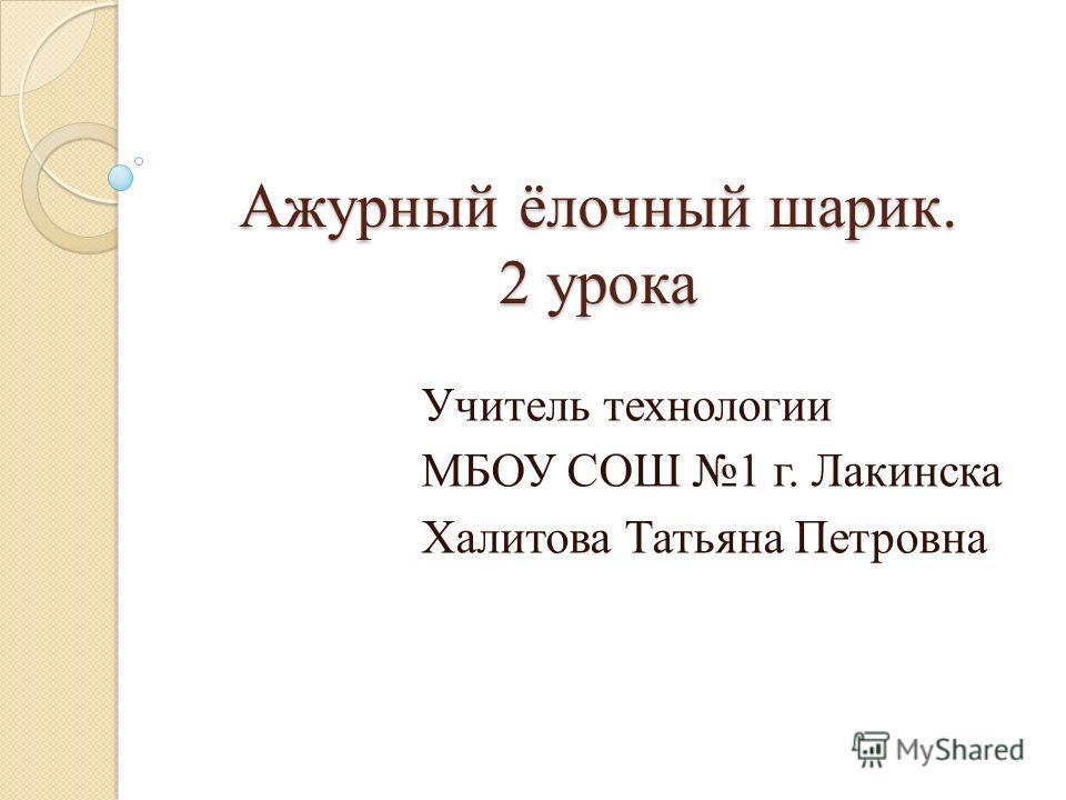 Ажурный ёлочный шарик. 2 урока Учитель технологии МБОУ СОШ 1 г. Лакинска Халитова Татьяна Петровна