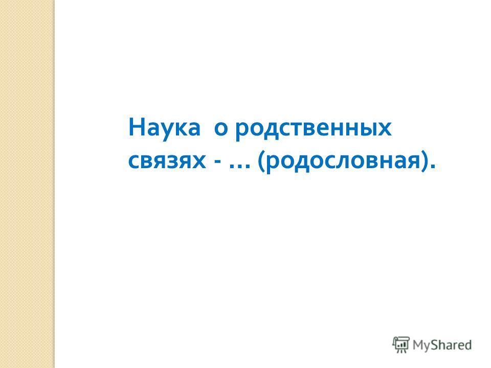 Наука о родственных связях - … ( родословная ).
