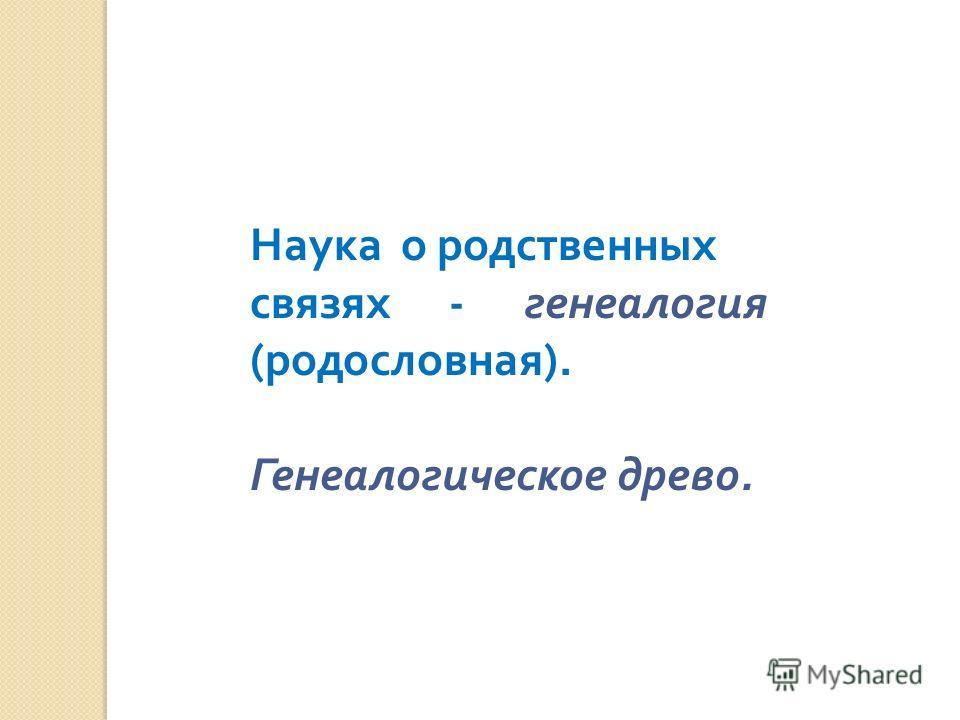 Наука о родственных связях - генеалогия ( родословная ). Генеалогическое древо.