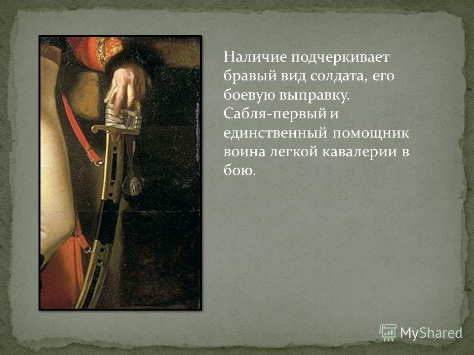 Наличие подчеркивает бравый вид солдата, его боевую выправку. Сабля-первый и единственный помощник воина легкой кавалерии в бою.