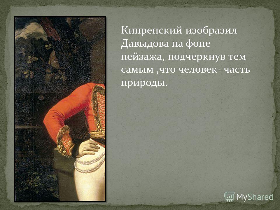 Кипренский изобразил Давыдова на фоне пейзажа, подчеркнув тем самым,что человек- часть природы.