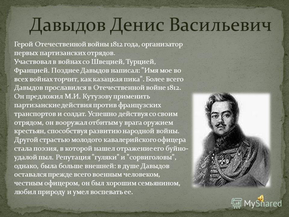 Давыдов Денис Васильевич Герой Отечественной войны 1812 года, организатор первых партизанских отрядов. Участвовал в войнах со Швецией, Турцией, Францией. Позднее Давыдов написал: