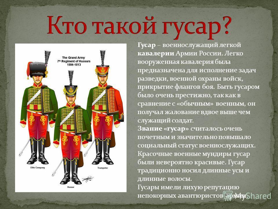 Гусар – военнослужащий легкой кавалерии Армии России. Легко вооруженная кавалерия была предназначена для исполнение задач разведки, военной охраны войск, прикрытие флангов боя. Быть гусаром было очень престижно, так как в сравнение с «обычным» военны