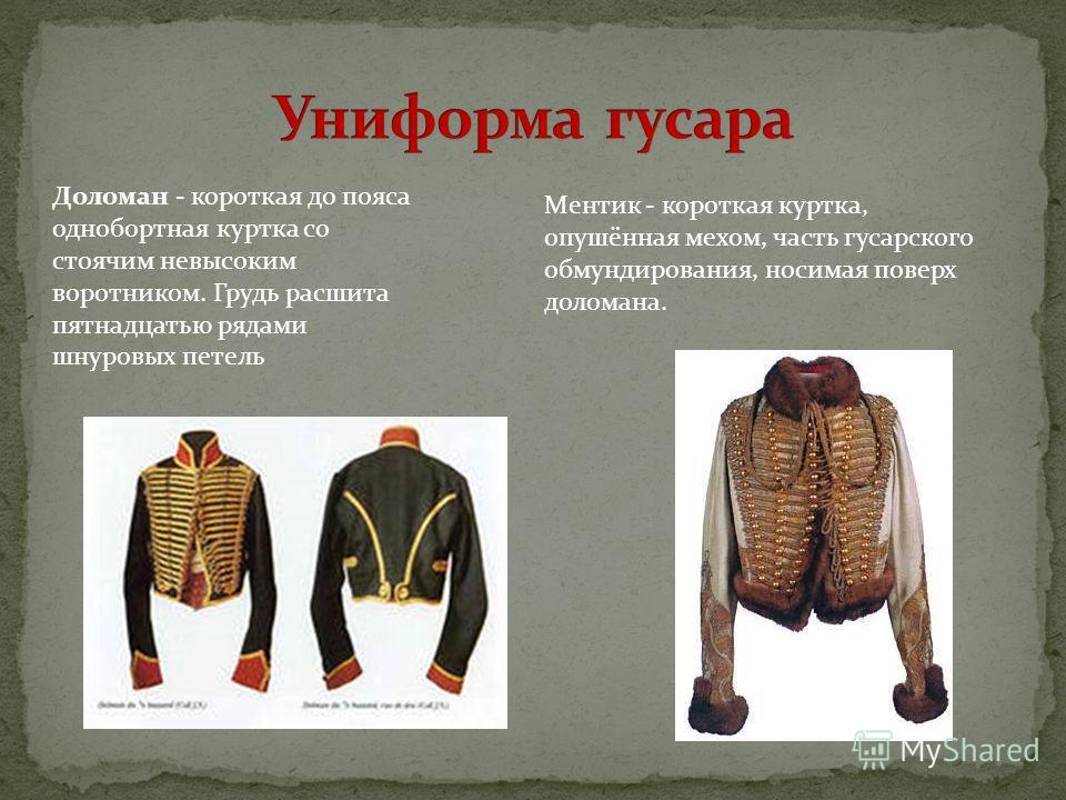 Доломан - короткая до пояса однобортная куртка со стоячим невысоким воротником. Грудь расшита пятнадцатью рядами шнуровых петель Ментик - короткая куртка, опушённая мехом, часть гусарского обмундирования, носимая поверх доломана.