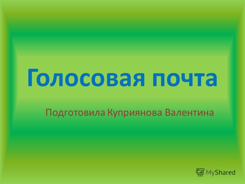 Голосовая почта Подготовила Куприянова Валентина