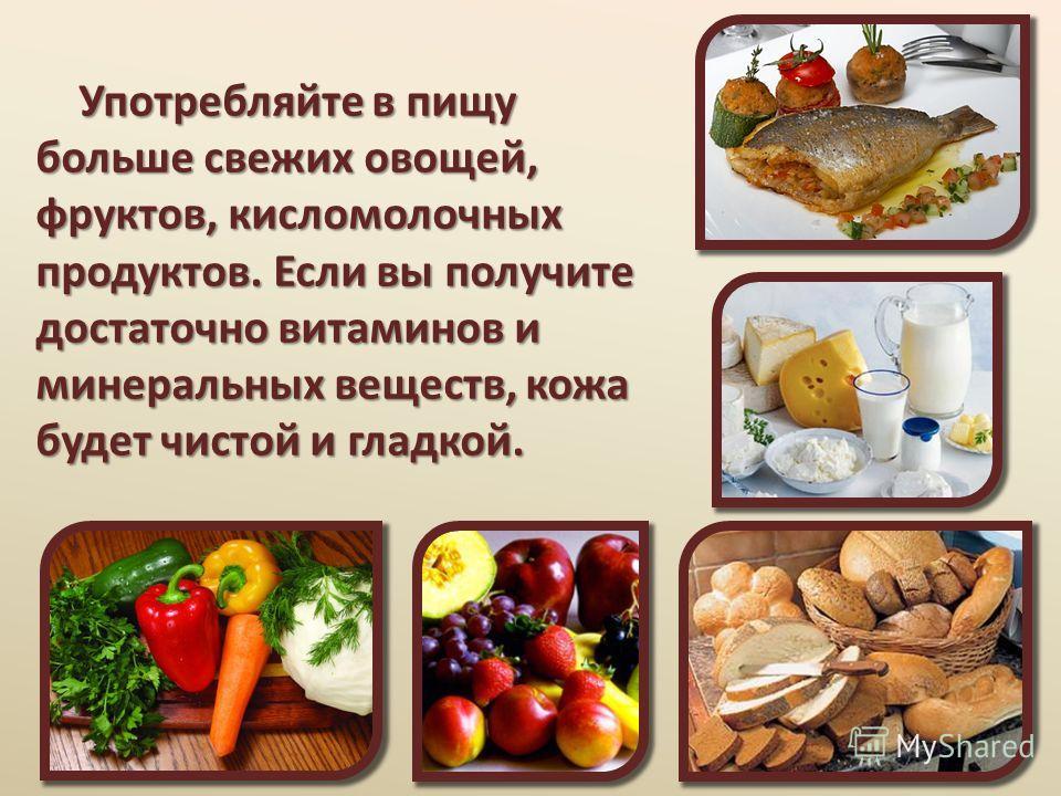 Употребляйте в пищу больше свежих овощей, фруктов, кисломолочных продуктов. Если вы получите достаточно витаминов и минеральных веществ, кожа будет чистой и гладкой. Употребляйте в пищу больше свежих овощей, фруктов, кисломолочных продуктов. Если вы