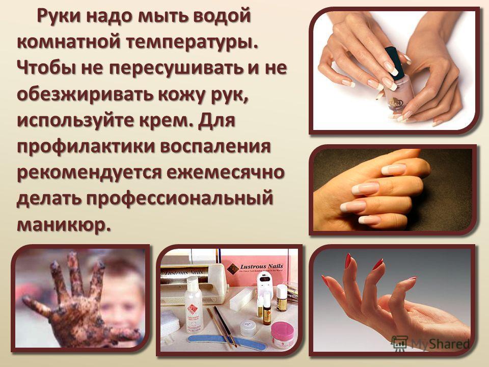 Руки надо мыть водой комнатной температуры. Чтобы не пересушивать и не обезжиривать кожу рук, используйте крем. Для профилактики воспаления рекомендуется ежемесячно делать профессиональный маникюр. Руки надо мыть водой комнатной температуры. Чтобы не