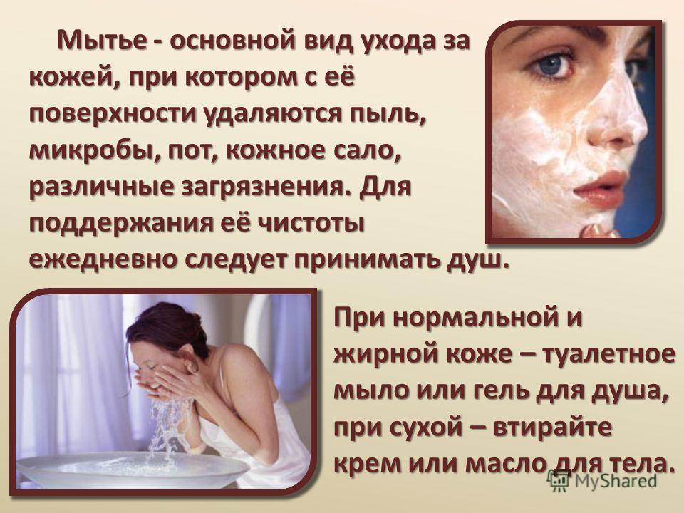Мытье - основной вид ухода за кожей, при котором с её поверхности удаляются пыль, микробы, пот, кожное сало, различные загрязнения. Для поддержания её чистоты ежедневно следует принимать душ. Мытье - основной вид ухода за кожей, при котором с её пове