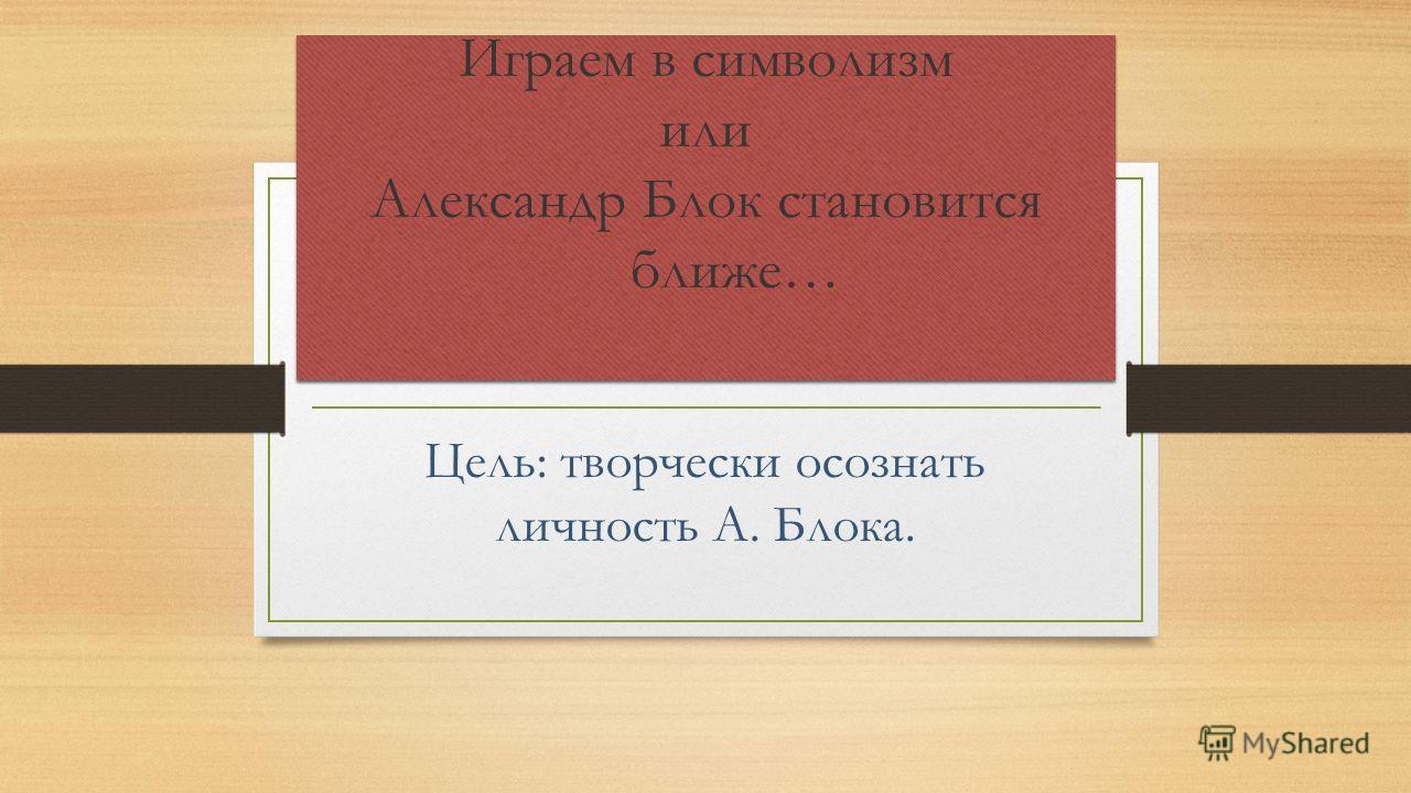 Играем в символизм или Александр Блок становится ближе… Цель: творчески осознать личность А. Блока.