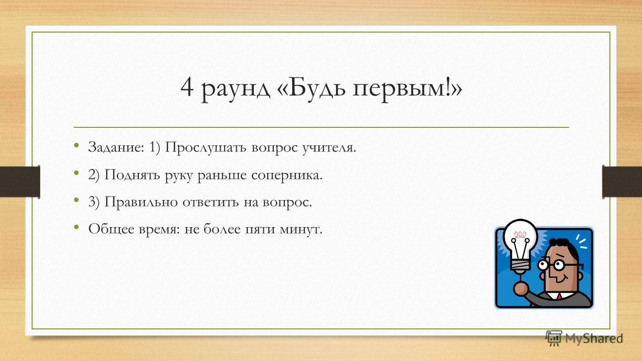 4 раунд «Будь первым!» Задание: 1) Прослушать вопрос учителя. 2) Поднять руку раньше соперника. 3) Правильно ответить на вопрос. Общее время: не более пяти минут.