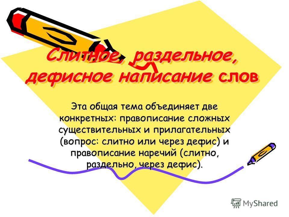 Слитное, раздельное, дефисное написание слов Эта общая тема объединяет две конкретных: правописание сложных существительных и прилагательных (вопрос: слитно или через дефис) и правописание наречий (слитно, раздельно, через дефис).