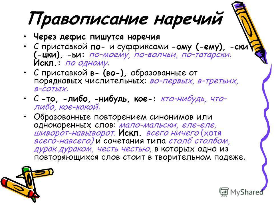Правописание наречий Через дефис пишутся наречия С приставкой по- и суффиксами -ому (-ему), -ски (-цки), -ьи: по-моему, по-волчьи, по-татарски. Искл.: по одному. С приставкой в- (во-), образованные от порядковых числительных: во-первых, в-третьих, в-