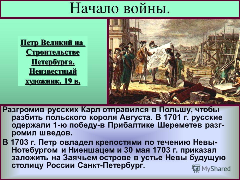Разгромив русских Карл отправился в Польшу, чтобы разбить польского короля Августа. В 1701 г. русские одержали 1-ю победу-в Прибалтике Шереметев разг- ромил шведов. В 1703 г. Петр овладел крепостями по течению Невы- Нотебургом и Ниеншацем и 30 мая 17