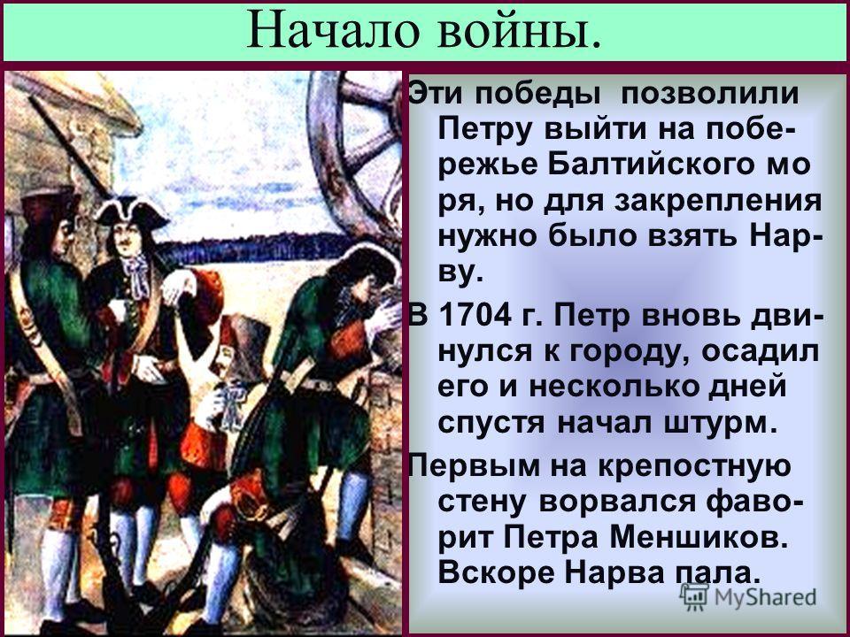 Меню Начало войны. Эти победы позволили Петру выйти на побе- режье Балтийского мо ря, но для закрепления нужно было взять Нар- ву. В 1704 г. Петр вновь дви- нулся к городу, осадил его и несколько дней спустя начал штурм. Первым на крепостную стену во