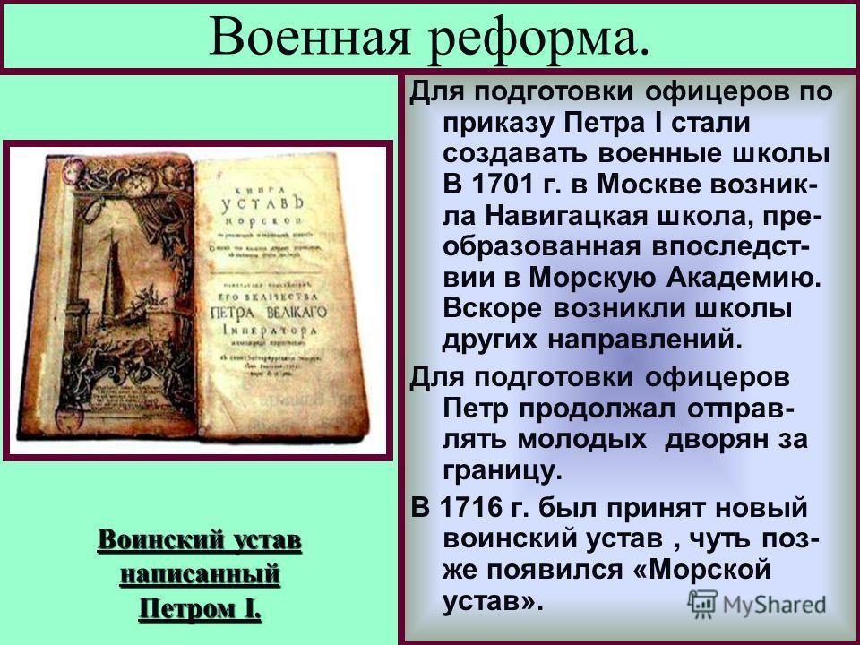 Для подготовки офицеров по приказу Петра I стали создавать военные школы В 1701 г. в Москве возник- ла Навигацкая школа, пре- образованная впоследст- вии в Морскую Академию. Вскоре возникли школы других направлений. Для подготовки офицеров Петр продо