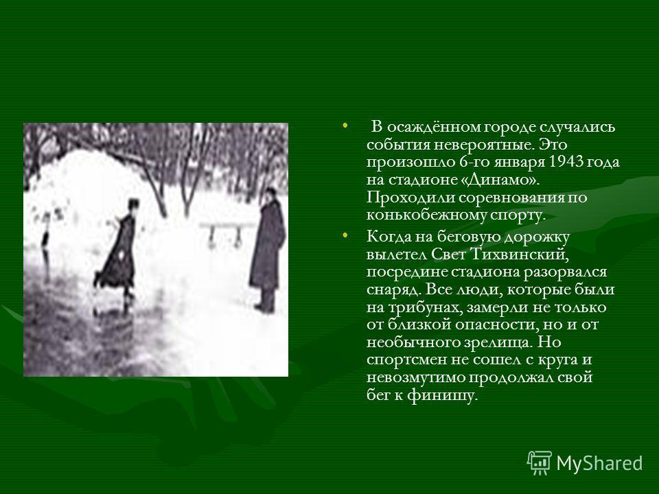 В осаждённом городе случались события невероятные. Это произошло 6-го января 1943 года на стадионе «Динамо». Проходили соревнования по конькобежному спорту. Когда на беговую дорожку вылетел Свет Тихвинский, посредине стадиона разорвался снаряд. Все л