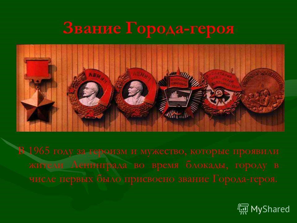 Звание Города-героя В 1965 году за героизм и мужество, которые проявили жители Ленинграда во время блокады, городу в числе первых было присвоено звание Города-героя.